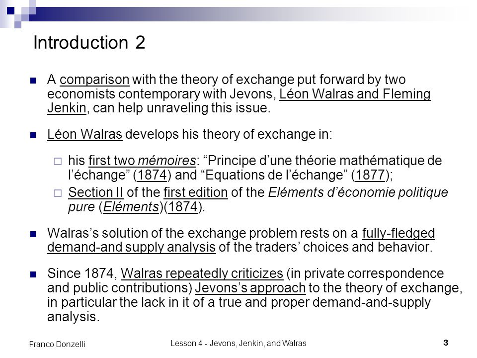 Lesson 4 - Jevons, Jenkin, and Walras3 Franco Donzelli Introduction 2 A comparison with the theory of exchange put forward by two economists contemporary with Jevons, Léon Walras and Fleming Jenkin, can help unraveling this issue.