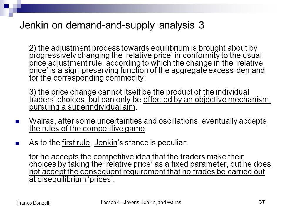 Lesson 4 - Jevons, Jenkin, and Walras37 Franco Donzelli Jenkin on demand-and-supply analysis 3 2) the adjustment process towards equilibrium is brought about by progressively changing the 'relative price' in conformity to the usual price adjustment rule, according to which the change in the 'relative price' is a sign-preserving function of the aggregate excess-demand for the corresponding commodity; 3) the price change cannot itself be the product of the individual traders' choices, but can only be effected by an objective mechanism, pursuing a superindividual aim.
