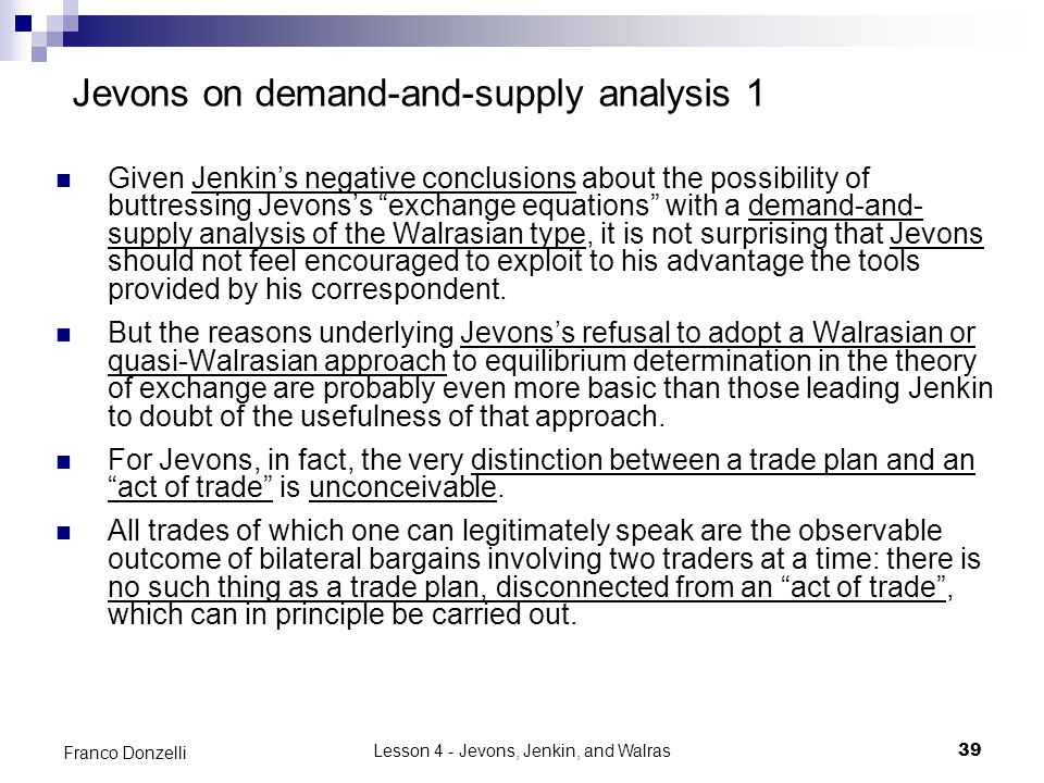 Lesson 4 - Jevons, Jenkin, and Walras39 Franco Donzelli Jevons on demand-and-supply analysis 1 Given Jenkin's negative conclusions about the possibility of buttressing Jevons's exchange equations with a demand-and- supply analysis of the Walrasian type, it is not surprising that Jevons should not feel encouraged to exploit to his advantage the tools provided by his correspondent.
