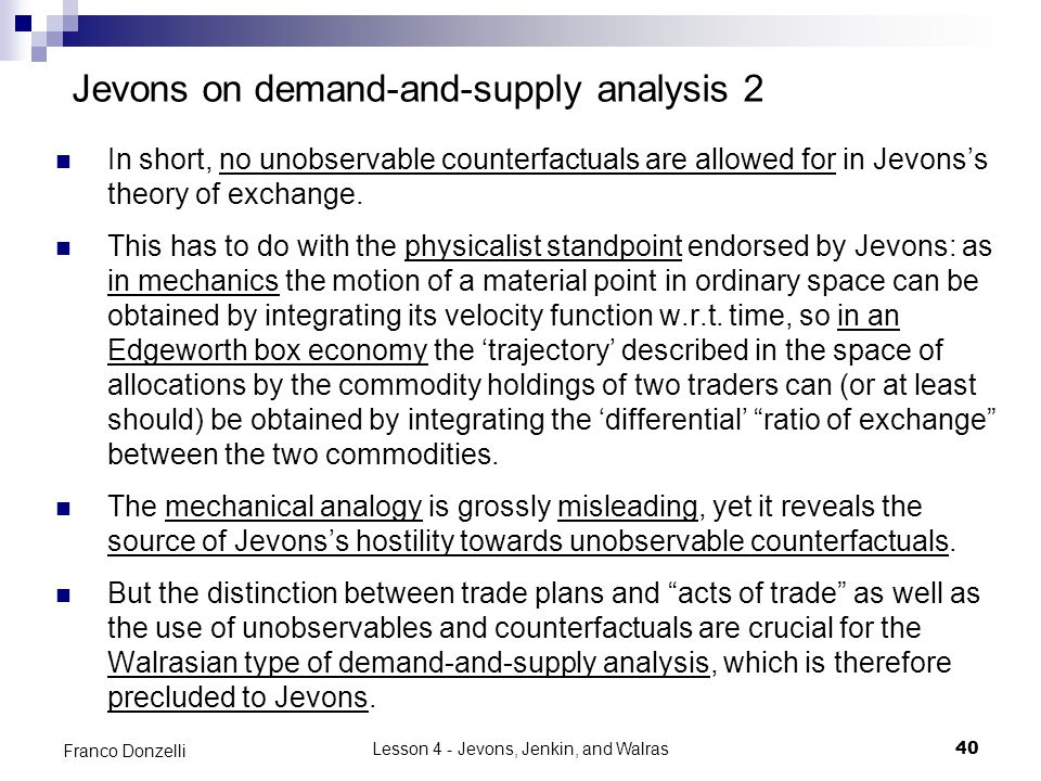 Lesson 4 - Jevons, Jenkin, and Walras40 Franco Donzelli Jevons on demand-and-supply analysis 2 In short, no unobservable counterfactuals are allowed for in Jevons's theory of exchange.