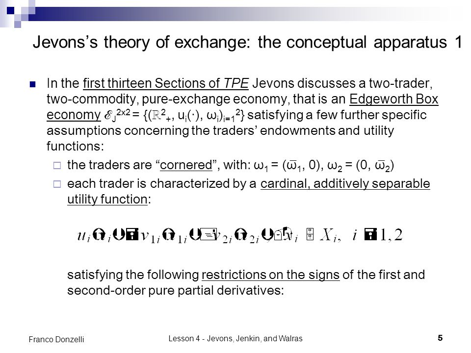 Lesson 4 - Jevons, Jenkin, and Walras5 Franco Donzelli Jevons's theory of exchange: the conceptual apparatus 1 In the first thirteen Sections of TPE Jevons discusses a two-trader, two-commodity, pure-exchange economy, that is an Edgeworth Box economy ℰ J 2x2 = {(ℝ 2 +, u i (‧), ω i ) i=1 2 } satisfying a few further specific assumptions concerning the traders' endowments and utility functions:  the traders are cornered , with: ω 1 = (ω̅ 1, 0), ω 2 = (0, ω̅ 2 )  each trader is characterized by a cardinal, additively separable utility function: satisfying the following restrictions on the signs of the first and second-order pure partial derivatives: