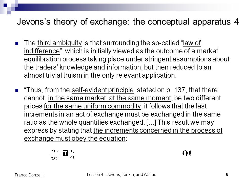 Lesson 4 - Jevons, Jenkin, and Walras8 Franco Donzelli Jevons's theory of exchange: the conceptual apparatus 4 The third ambiguity is that surrounding the so-called law of indifference , which is initially viewed as the outcome of a market equilibration process taking place under stringent assumptions about the traders' knowledge and information, but then reduced to an almost trivial truism in the only relevant application.