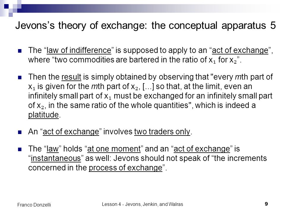Lesson 4 - Jevons, Jenkin, and Walras9 Franco Donzelli Jevons's theory of exchange: the conceptual apparatus 5 The law of indifference is supposed to apply to an act of exchange , where two commodities are bartered in the ratio of x ₁ for x ₂ .