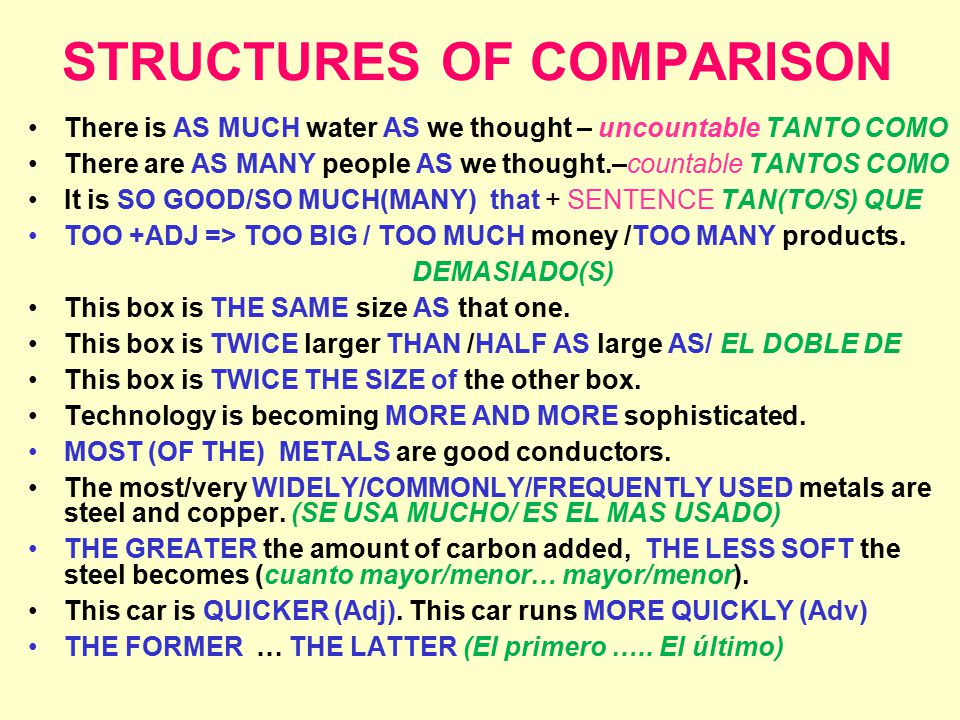 STRUCTURES OF COMPARISON There is AS MUCH water AS we thought – uncountable TANTO COMO There are AS MANY people AS we thought.–countable TANTOS COMO It is SO GOOD/SO MUCH(MANY) that + SENTENCE TAN(TO/S) QUE TOO +ADJ => TOO BIG / TOO MUCH money /TOO MANY products.