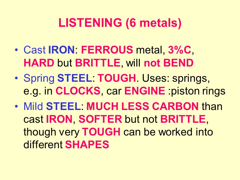 LISTENING (6 metals) Cast IRON: FERROUS metal, 3%C, HARD but BRITTLE, will not BEND Spring STEEL: TOUGH.