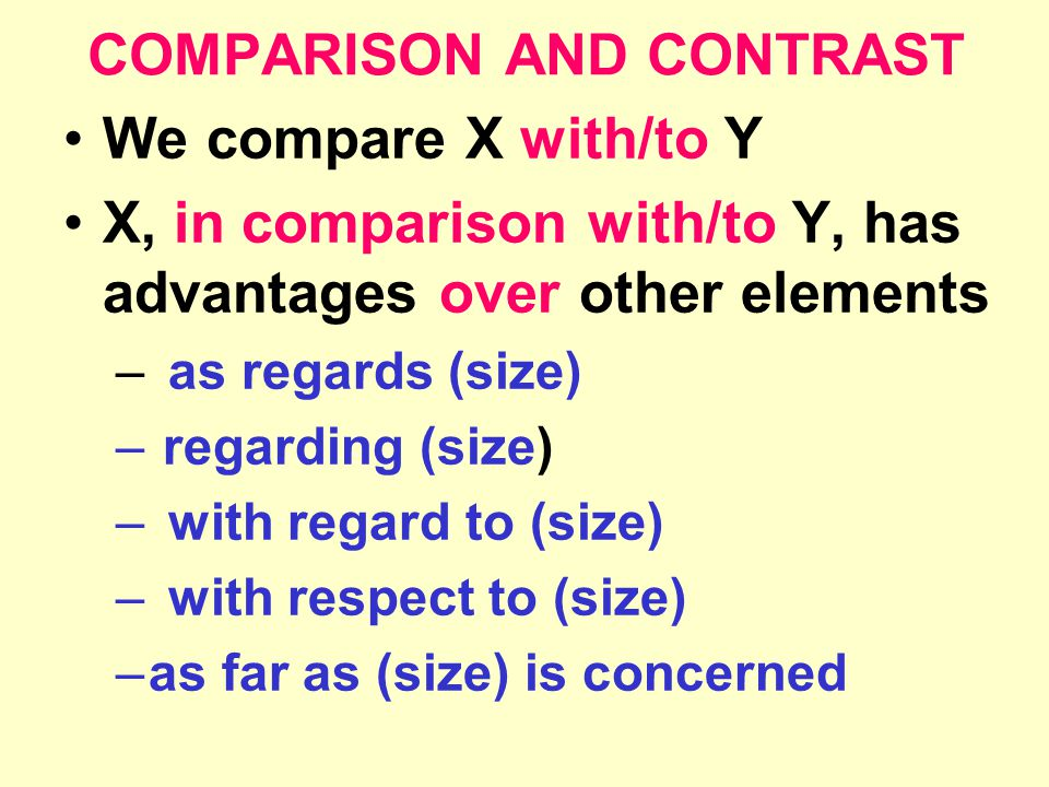 COMPARISON AND CONTRAST We compare X with/to Y X, in comparison with/to Y, has advantages over other elements –as regards (size) – regarding (size) –with regard to (size) –with respect to (size) –as far as (size) is concerned