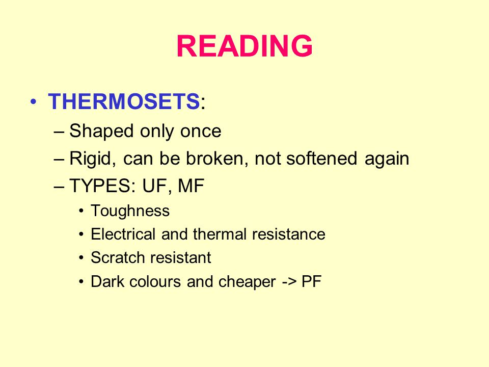 READING THERMOSETS: –Shaped only once –Rigid, can be broken, not softened again –TYPES: UF, MF Toughness Electrical and thermal resistance Scratch resistant Dark colours and cheaper -> PF
