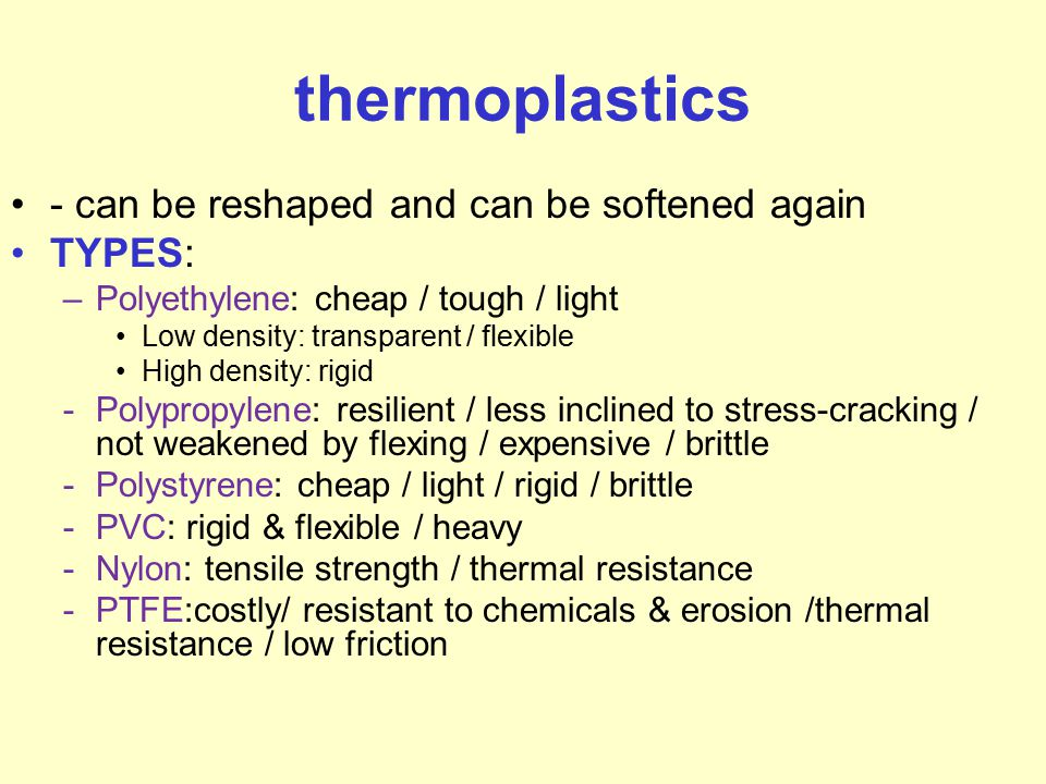 thermoplastics - can be reshaped and can be softened again TYPES: –Polyethylene: cheap / tough / light Low density: transparent / flexible High densit