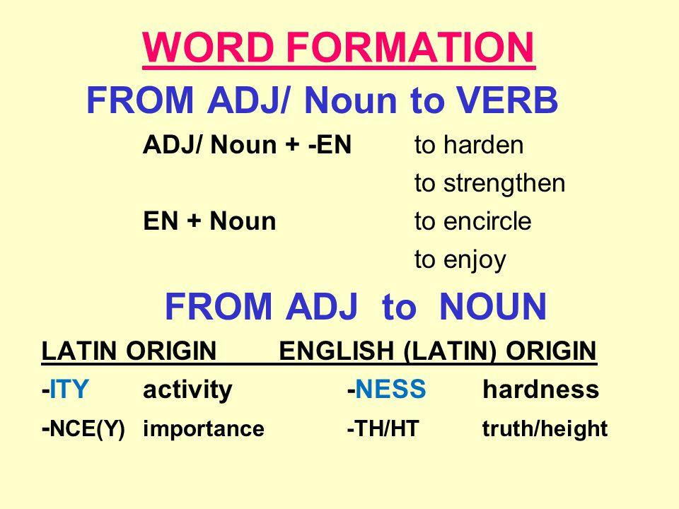 WORD FORMATION FROM ADJ/ Noun to VERB ADJ/ Noun + -ENto harden to strengthen EN + Noun to encircle to enjoy FROM ADJ to NOUN LATIN ORIGINENGLISH (LATIN) ORIGIN -ITYactivity-NESShardness - NCE(Y)importance-TH/HTtruth/height