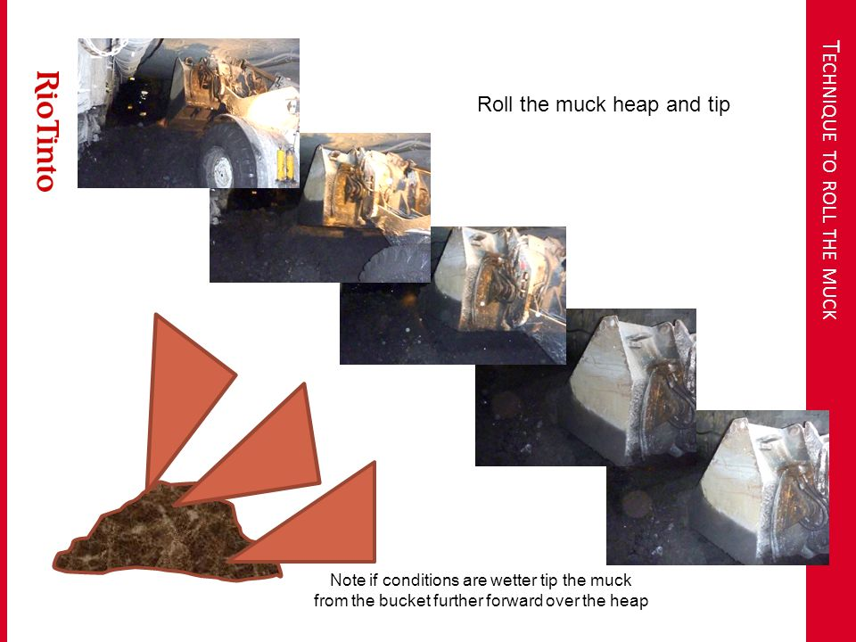 T ECHNIQUE TO ROLL THE MUCK Roll the muck heap and tip Note if conditions are wetter tip the muck from the bucket further forward over the heap