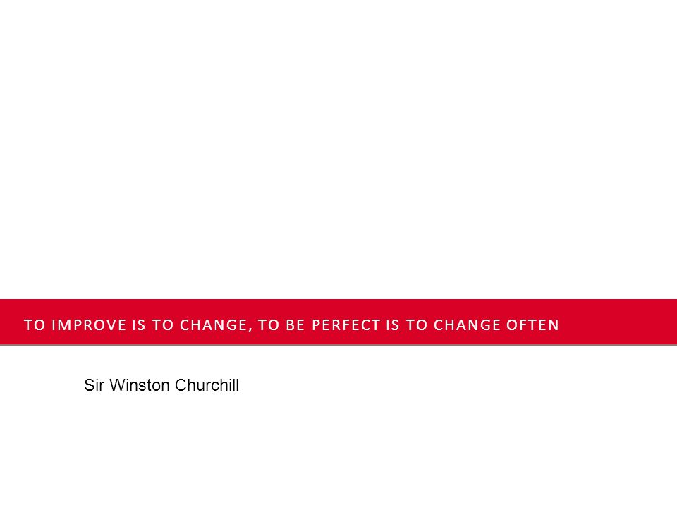 TO IMPROVE IS TO CHANGE, TO BE PERFECT IS TO CHANGE OFTEN Sir Winston Churchill