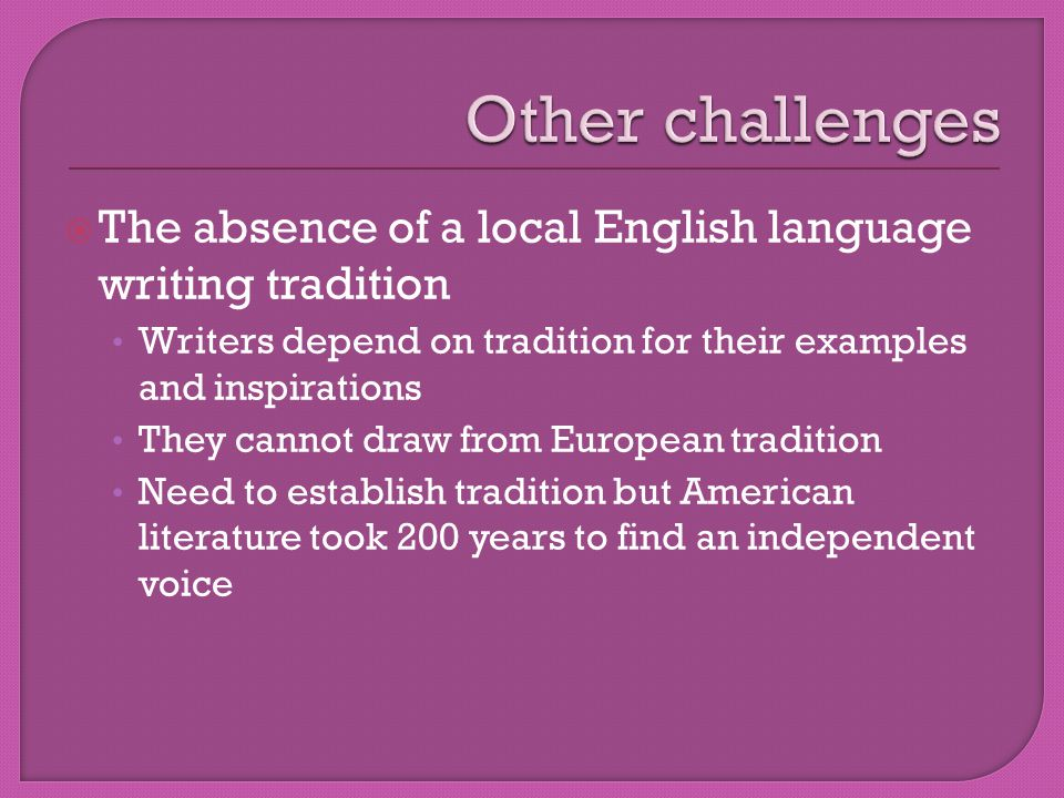  The absence of a local English language writing tradition Writers depend on tradition for their examples and inspirations They cannot draw from European tradition Need to establish tradition but American literature took 200 years to find an independent voice