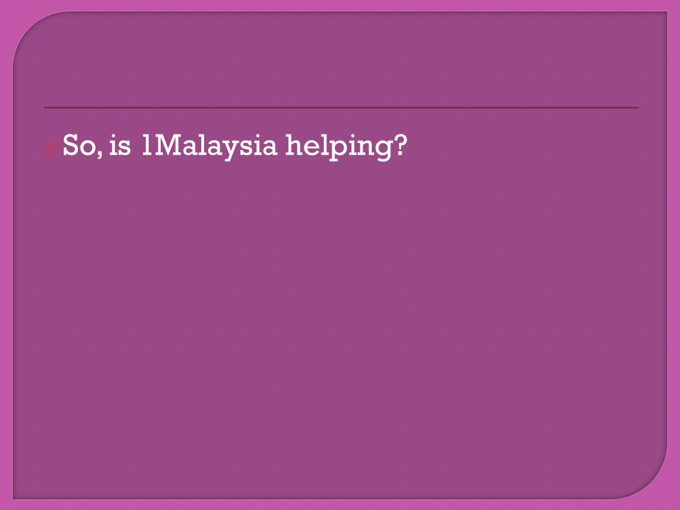  So, is 1Malaysia helping