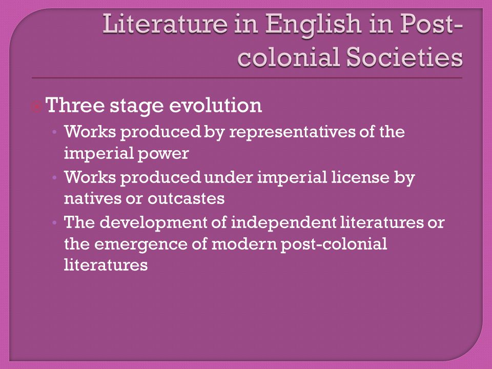  Three stage evolution Works produced by representatives of the imperial power Works produced under imperial license by natives or outcastes The development of independent literatures or the emergence of modern post-colonial literatures