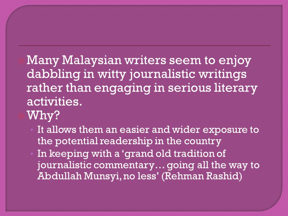  Many Malaysian writers seem to enjoy dabbling in witty journalistic writings rather than engaging in serious literary activities.