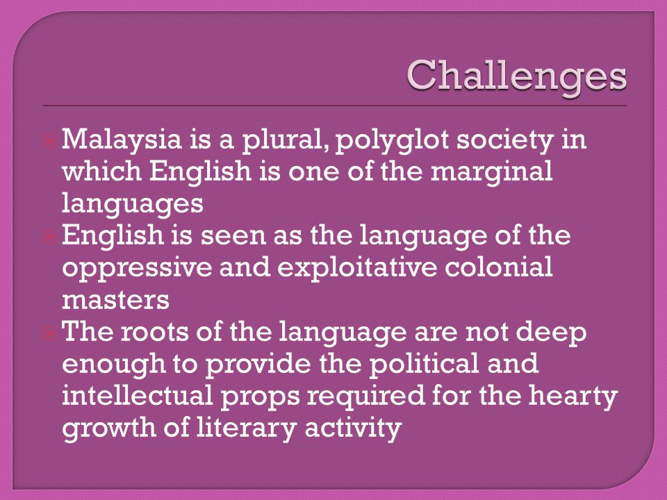  Malaysia is a plural, polyglot society in which English is one of the marginal languages  English is seen as the language of the oppressive and exploitative colonial masters  The roots of the language are not deep enough to provide the political and intellectual props required for the hearty growth of literary activity