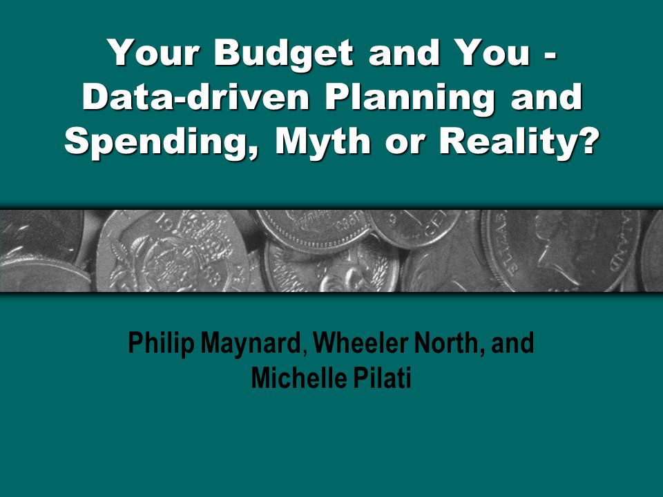 Your Budget and You - Data-driven Planning and Spending, Myth or Reality? Philip Maynard, Wheeler North, and Michelle Pilati