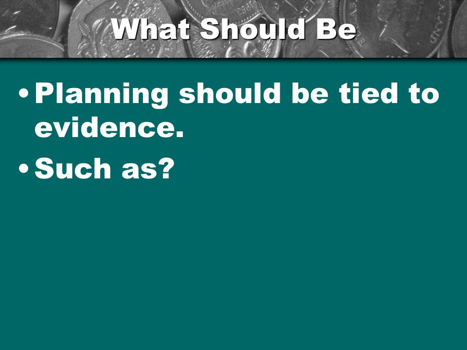 What Should Be Planning should be tied to evidence. Such as?
