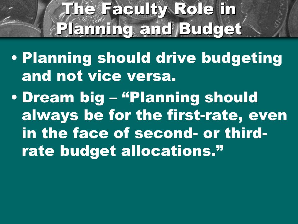 "The Faculty Role in Planning and Budget Planning should drive budgeting and not vice versa. Dream big – ""Planning should always be for the first-rate,"