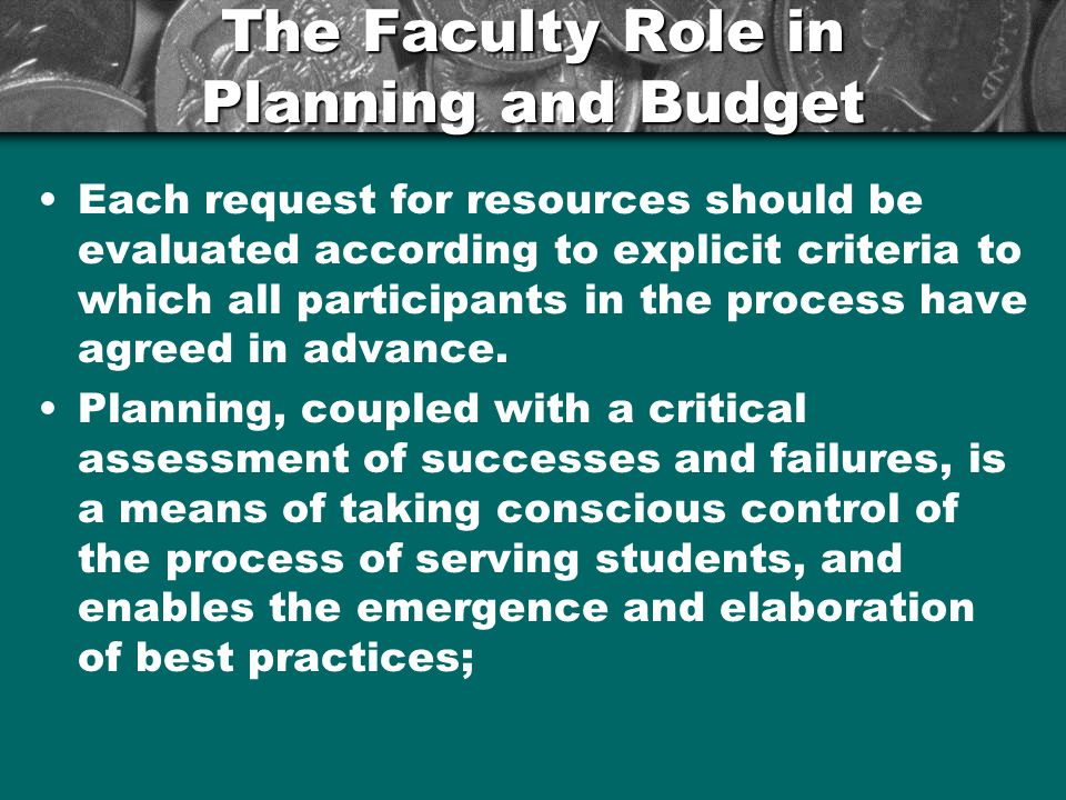 The Faculty Role in Planning and Budget Each request for resources should be evaluated according to explicit criteria to which all participants in the