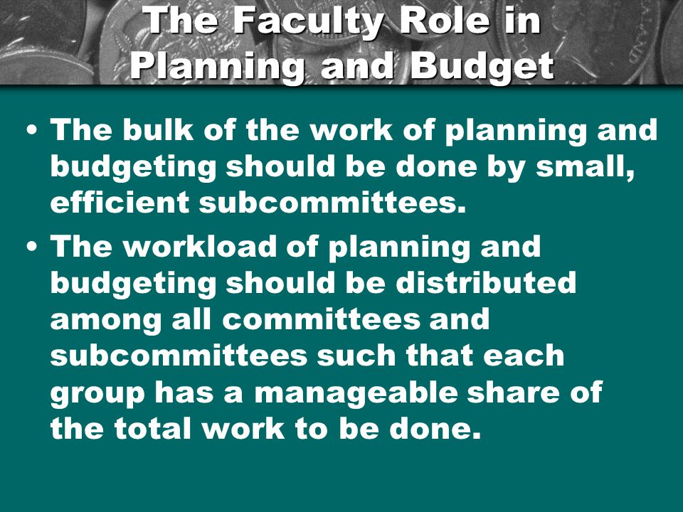 The Faculty Role in Planning and Budget The bulk of the work of planning and budgeting should be done by small, efficient subcommittees. The workload