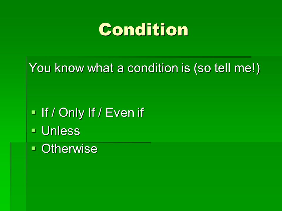 Condition You know what a condition is (so tell me!)  If / Only If / Even if  Unless  Otherwise