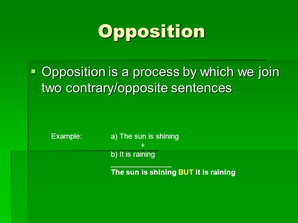 Opposition  Opposition is a process by which we join two contrary/opposite sentences Example:a) The sun is shining + b) It is raining _______________