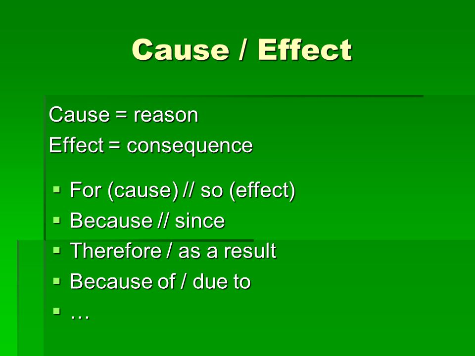 Cause / Effect Cause = reason Effect = consequence  For (cause) // so (effect)  Because // since  Therefore / as a result  Because of / due to …
