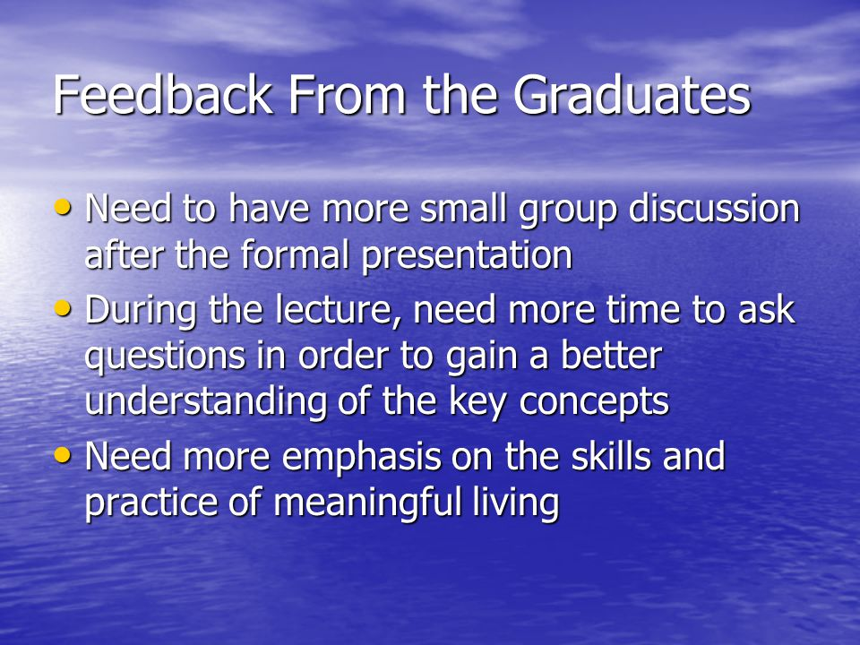 Feedback From the Graduates Need to have more small group discussion after the formal presentation Need to have more small group discussion after the formal presentation During the lecture, need more time to ask questions in order to gain a better understanding of the key concepts During the lecture, need more time to ask questions in order to gain a better understanding of the key concepts Need more emphasis on the skills and practice of meaningful living Need more emphasis on the skills and practice of meaningful living