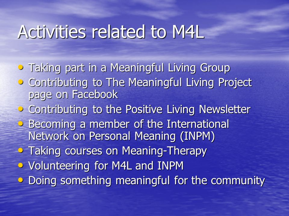 Activities related to M4L Taking part in a Meaningful Living Group Taking part in a Meaningful Living Group Contributing to The Meaningful Living Project page on Facebook Contributing to The Meaningful Living Project page on Facebook Contributing to the Positive Living Newsletter Contributing to the Positive Living Newsletter Becoming a member of the International Network on Personal Meaning (INPM) Becoming a member of the International Network on Personal Meaning (INPM) Taking courses on Meaning-Therapy Taking courses on Meaning-Therapy Volunteering for M4L and INPM Volunteering for M4L and INPM Doing something meaningful for the community Doing something meaningful for the community
