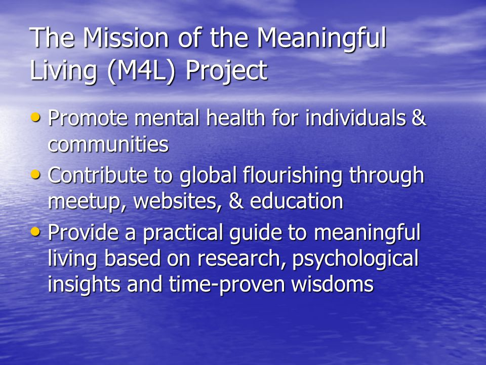 The Mission of the Meaningful Living (M4L) Project Promote mental health for individuals & communities Promote mental health for individuals & communities Contribute to global flourishing through meetup, websites, & education Contribute to global flourishing through meetup, websites, & education Provide a practical guide to meaningful living based on research, psychological insights and time-proven wisdoms Provide a practical guide to meaningful living based on research, psychological insights and time-proven wisdoms