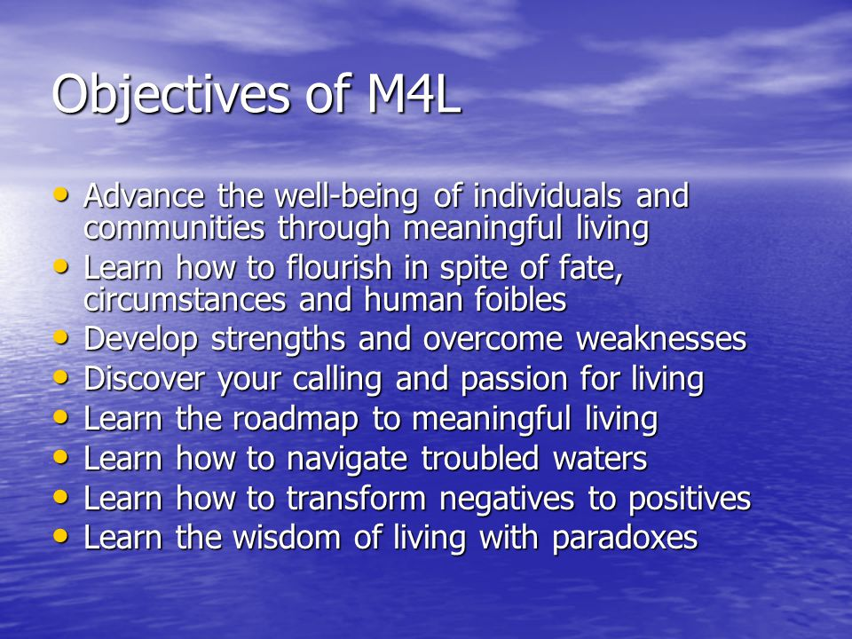 Objectives of M4L Advance the well-being of individuals and communities through meaningful living Advance the well-being of individuals and communities through meaningful living Learn how to flourish in spite of fate, circumstances and human foibles Learn how to flourish in spite of fate, circumstances and human foibles Develop strengths and overcome weaknesses Develop strengths and overcome weaknesses Discover your calling and passion for living Discover your calling and passion for living Learn the roadmap to meaningful living Learn the roadmap to meaningful living Learn how to navigate troubled waters Learn how to navigate troubled waters Learn how to transform negatives to positives Learn how to transform negatives to positives Learn the wisdom of living with paradoxes Learn the wisdom of living with paradoxes
