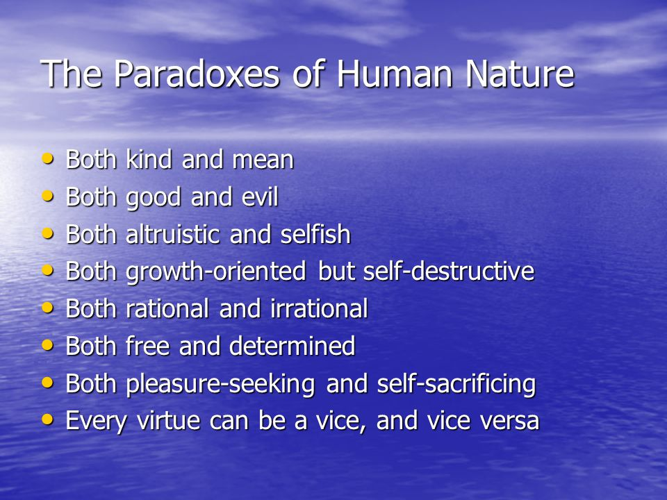 The Paradoxes of Human Nature Both kind and mean Both kind and mean Both good and evil Both good and evil Both altruistic and selfish Both altruistic and selfish Both growth-oriented but self-destructive Both growth-oriented but self-destructive Both rational and irrational Both rational and irrational Both free and determined Both free and determined Both pleasure-seeking and self-sacrificing Both pleasure-seeking and self-sacrificing Every virtue can be a vice, and vice versa Every virtue can be a vice, and vice versa