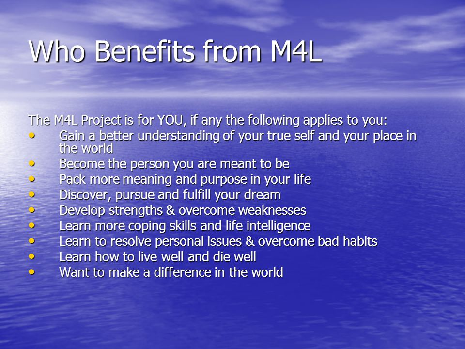 Who Benefits from M4L The M4L Project is for YOU, if any the following applies to you: Gain a better understanding of your true self and your place in the world Gain a better understanding of your true self and your place in the world Become the person you are meant to be Become the person you are meant to be Pack more meaning and purpose in your life Pack more meaning and purpose in your life Discover, pursue and fulfill your dream Discover, pursue and fulfill your dream Develop strengths & overcome weaknesses Develop strengths & overcome weaknesses Learn more coping skills and life intelligence Learn more coping skills and life intelligence Learn to resolve personal issues & overcome bad habits Learn to resolve personal issues & overcome bad habits Learn how to live well and die well Learn how to live well and die well Want to make a difference in the world Want to make a difference in the world