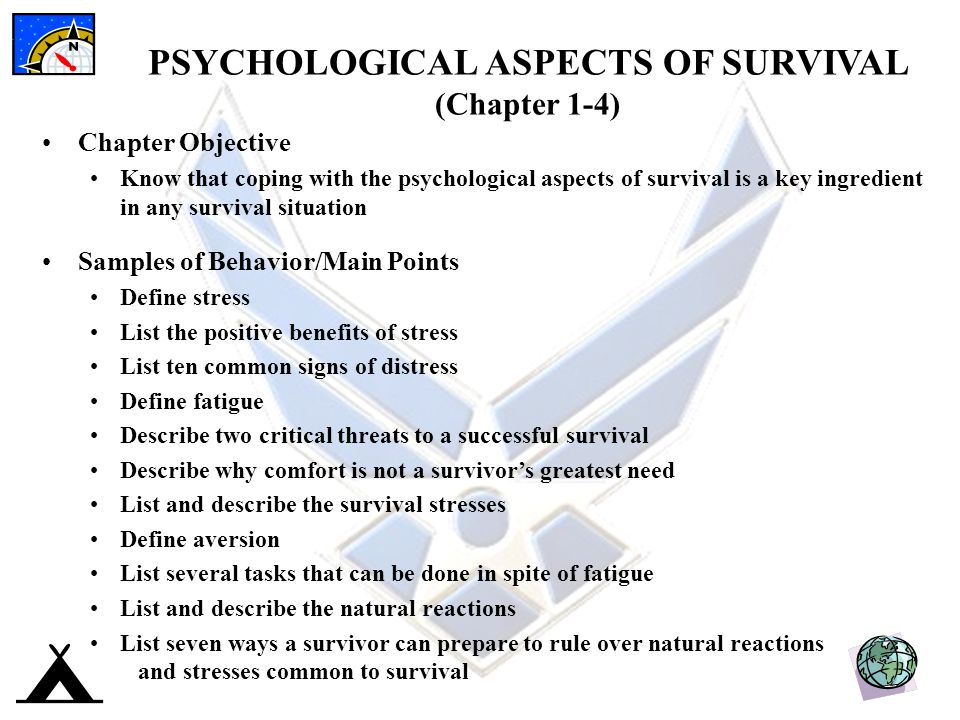 PSYCHOLOGICAL ASPECTS OF SURVIVAL (Chapter 1-4) Chapter Objective Know that coping with the psychological aspects of survival is a key ingredient in any survival situation Samples of Behavior/Main Points Define stress List the positive benefits of stress List ten common signs of distress Define fatigue Describe two critical threats to a successful survival Describe why comfort is not a survivor's greatest need List and describe the survival stresses Define aversion List several tasks that can be done in spite of fatigue List and describe the natural reactions List seven ways a survivor can prepare to rule over natural reactions and stresses common to survival
