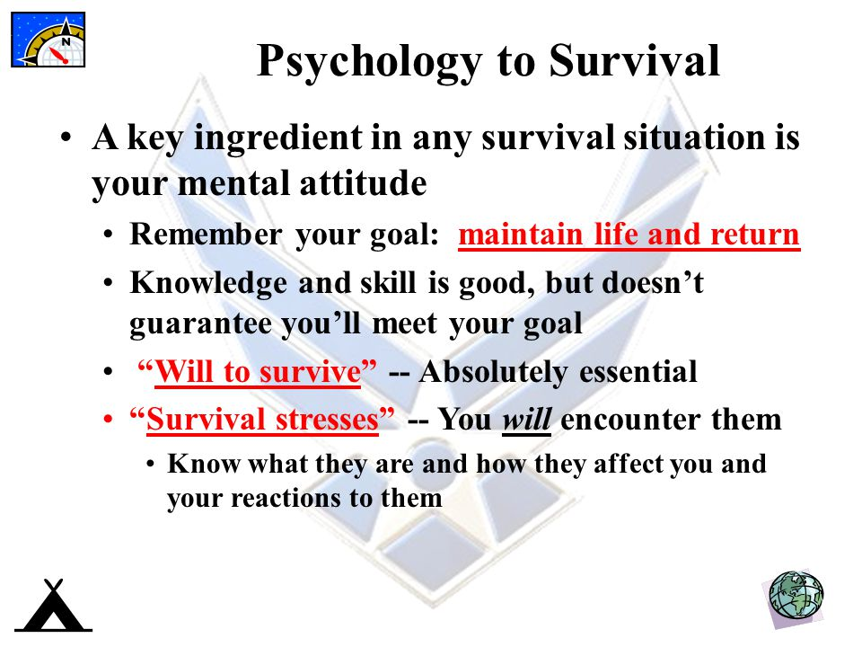 Psychology to Survival A key ingredient in any survival situation is your mental attitude Remember your goal: maintain life and return Knowledge and skill is good, but doesn't guarantee you'll meet your goal Will to survive -- Absolutely essential Survival stresses -- You will encounter them Know what they are and how they affect you and your reactions to them