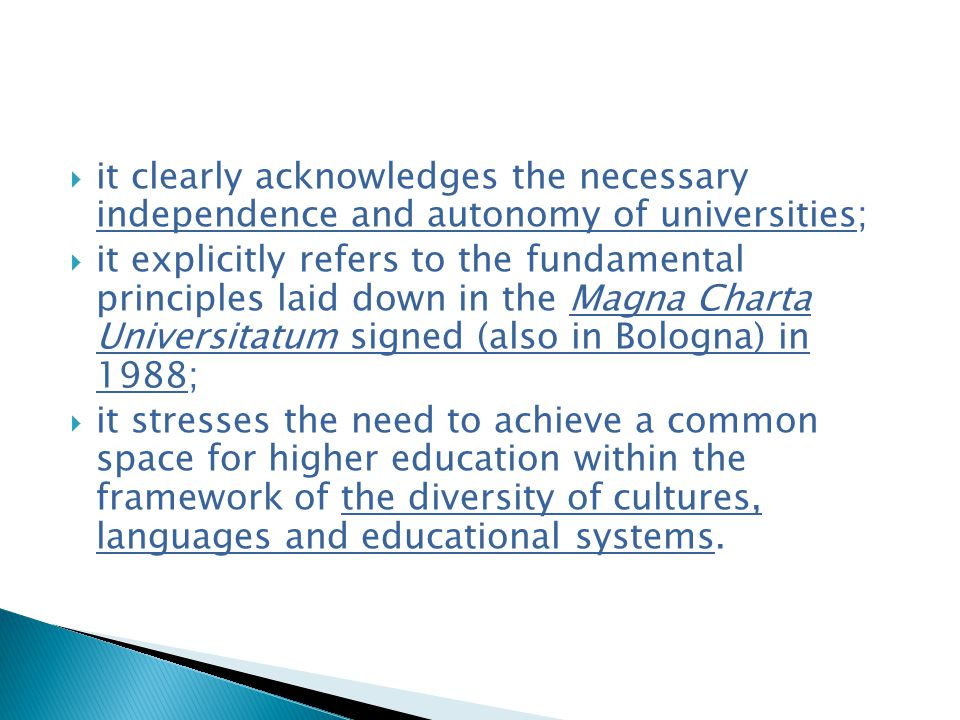 it clearly acknowledges the necessary independence and autonomy of universities;  it explicitly refers to the fundamental principles laid down in the Magna Charta Universitatum signed (also in Bologna) in 1988;  it stresses the need to achieve a common space for higher education within the framework of the diversity of cultures, languages and educational systems.