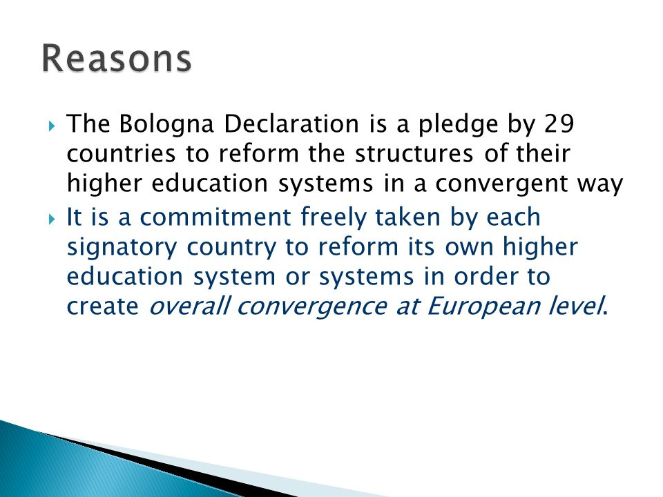  The Bologna Declaration is a pledge by 29 countries to reform the structures of their higher education systems in a convergent way  It is a commitment freely taken by each signatory country to reform its own higher education system or systems in order to create overall convergence at European level.