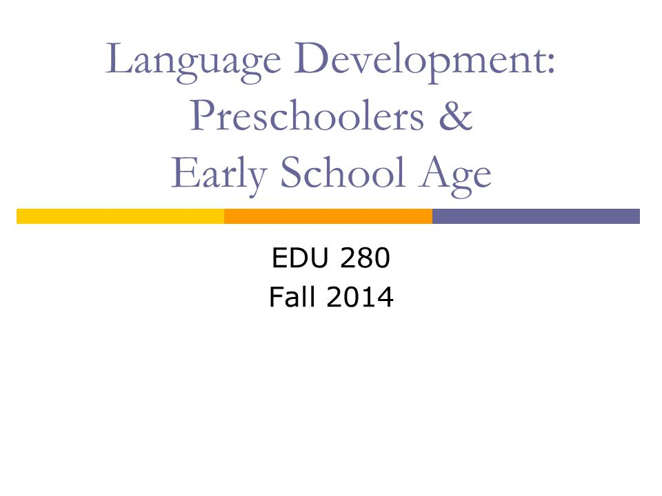 Language Development: Preschoolers & Early School Age EDU 280 Fall 2014