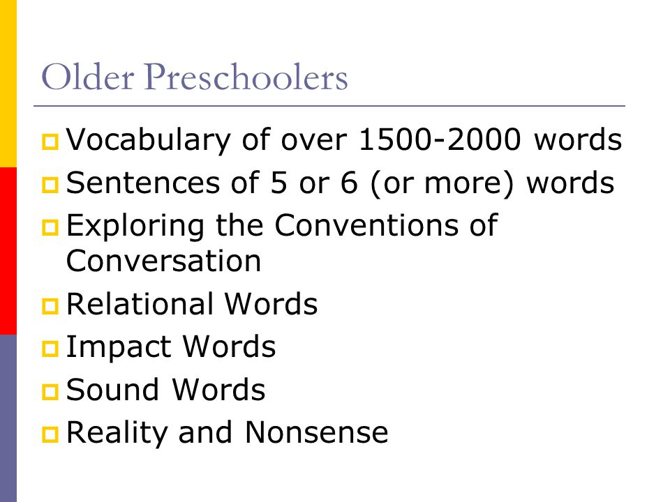  Vocabulary of over 1500-2000 words  Sentences of 5 or 6 (or more) words  Exploring the Conventions of Conversation  Relational Words  Impact Words  Sound Words  Reality and Nonsense Older Preschoolers