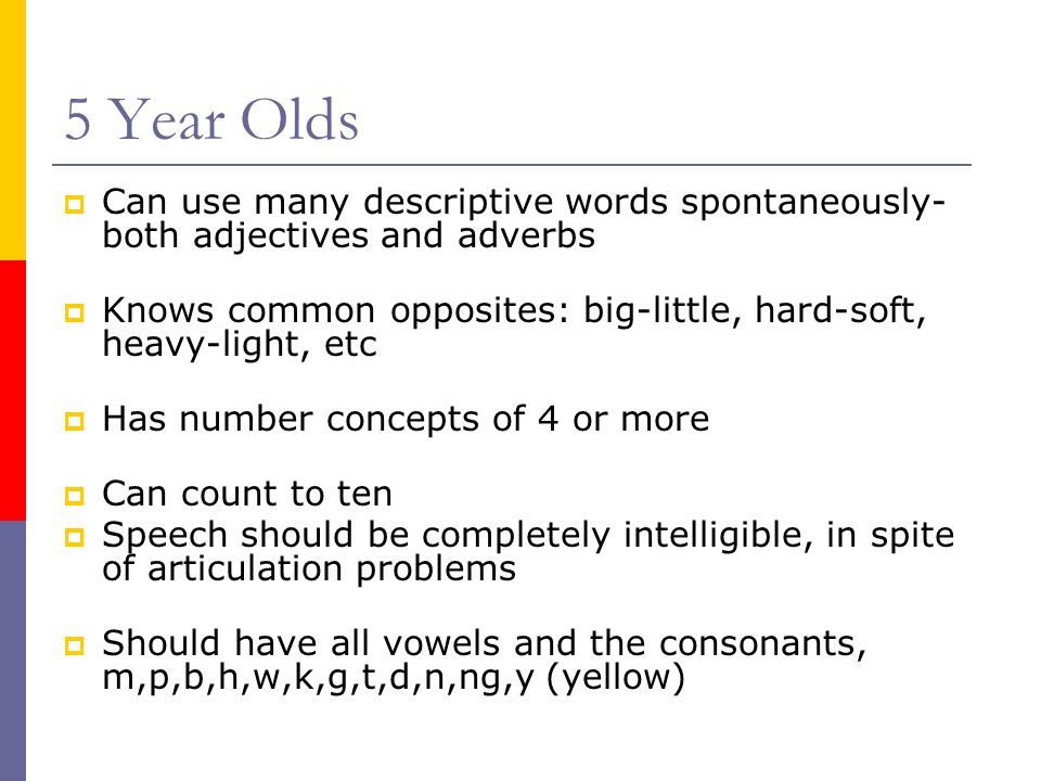 5 Year Olds  Can use many descriptive words spontaneously- both adjectives and adverbs  Knows common opposites: big-little, hard-soft, heavy-light, etc  Has number concepts of 4 or more  Can count to ten  Speech should be completely intelligible, in spite of articulation problems  Should have all vowels and the consonants, m,p,b,h,w,k,g,t,d,n,ng,y (yellow)
