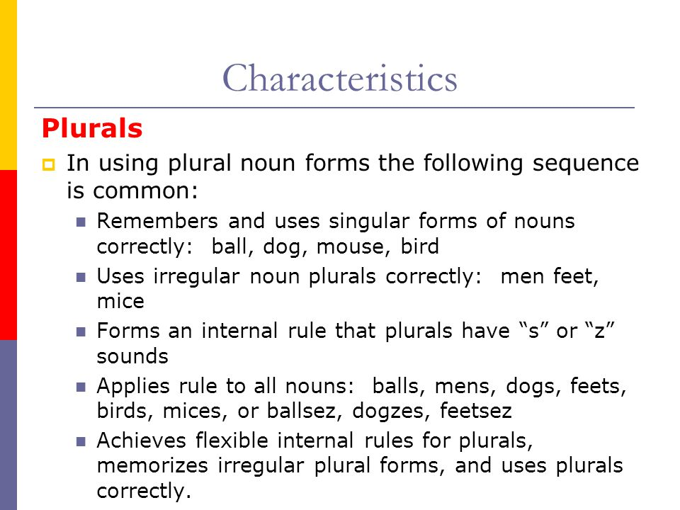 Plurals  In using plural noun forms the following sequence is common: Remembers and uses singular forms of nouns correctly: ball, dog, mouse, bird Uses irregular noun plurals correctly: men feet, mice Forms an internal rule that plurals have s or z sounds Applies rule to all nouns: balls, mens, dogs, feets, birds, mices, or ballsez, dogzes, feetsez Achieves flexible internal rules for plurals, memorizes irregular plural forms, and uses plurals correctly.