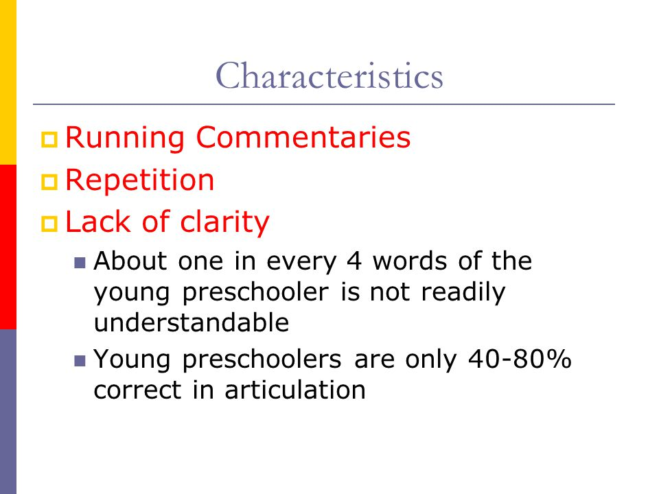  Running Commentaries  Repetition  Lack of clarity About one in every 4 words of the young preschooler is not readily understandable Young preschoolers are only 40-80% correct in articulation Characteristics