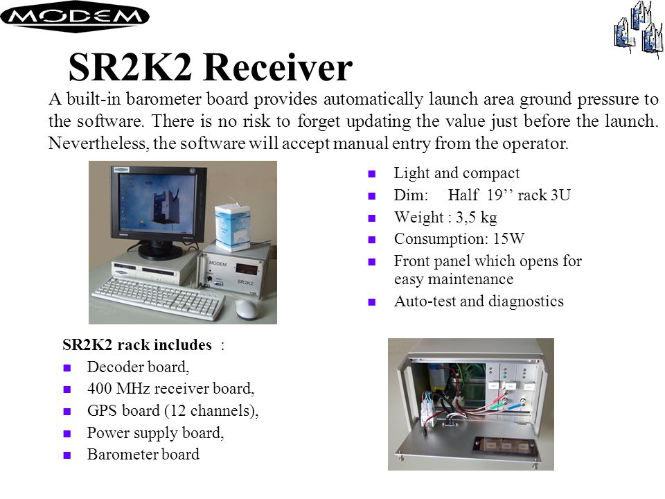 SR2K2 Receiver n Light and compact n Dim:Half 19'' rack 3U n Weight : 3,5 kg n Consumption: 15W n Front panel which opens for easy maintenance n Auto-test and diagnostics SR2K2 rack includes : n Decoder board, n 400 MHz receiver board, n GPS board (12 channels), n Power supply board, n Barometer board A built-in barometer board provides automatically launch area ground pressure to the software.