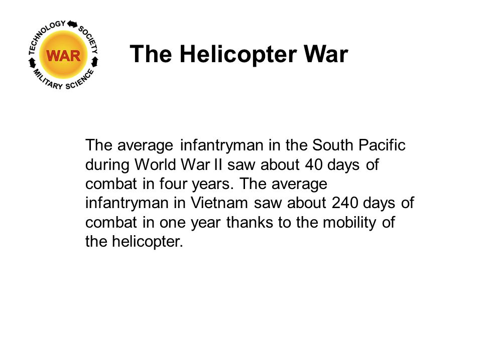 The Helicopter War The average infantryman in the South Pacific during World War II saw about 40 days of combat in four years.