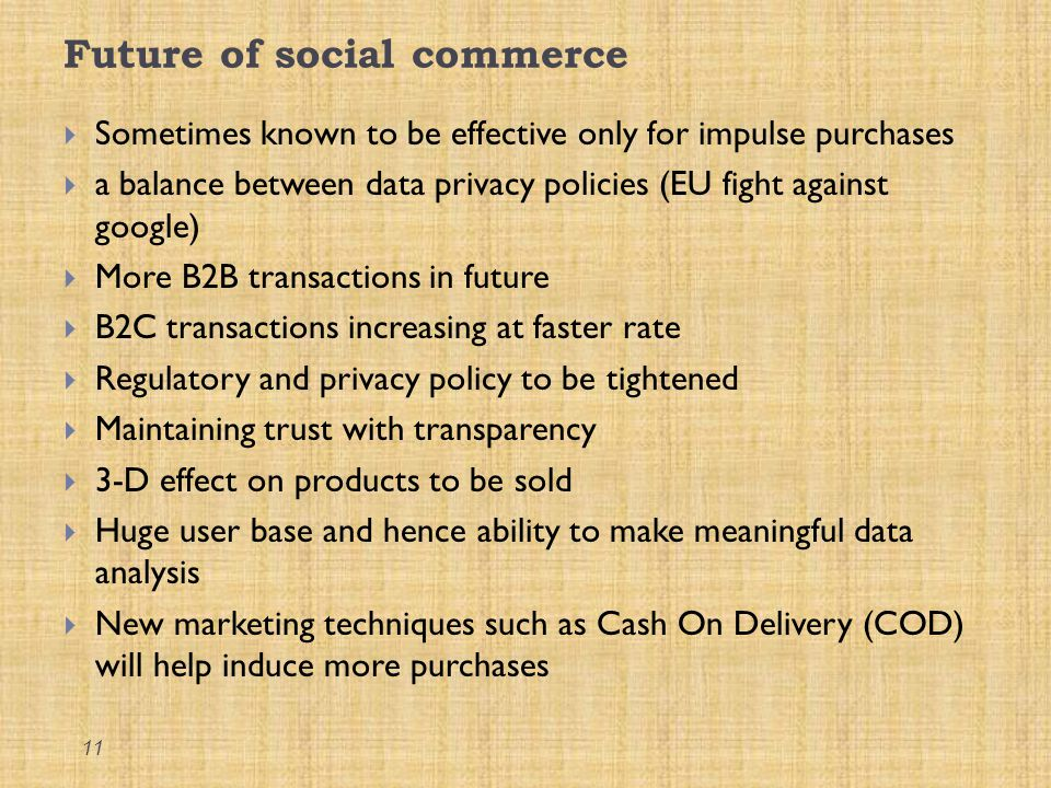 Future of social commerce  Sometimes known to be effective only for impulse purchases  a balance between data privacy policies (EU fight against goo