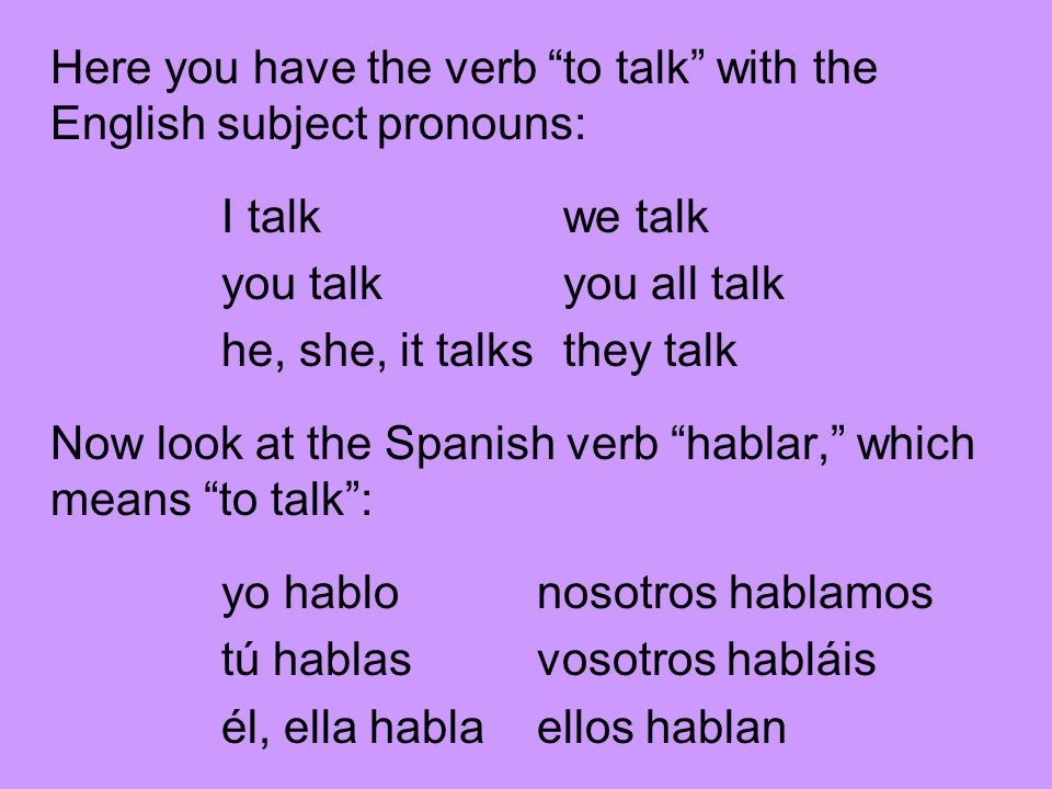 Here you have the verb to talk with the English subject pronouns: I talk we talk you talk you all talk he, she, it talks they talk Now look at the Spanish verb hablar, which means to talk : yo hablonosotros hablamos tú hablasvosotros habláis él, ella hablaellos hablan