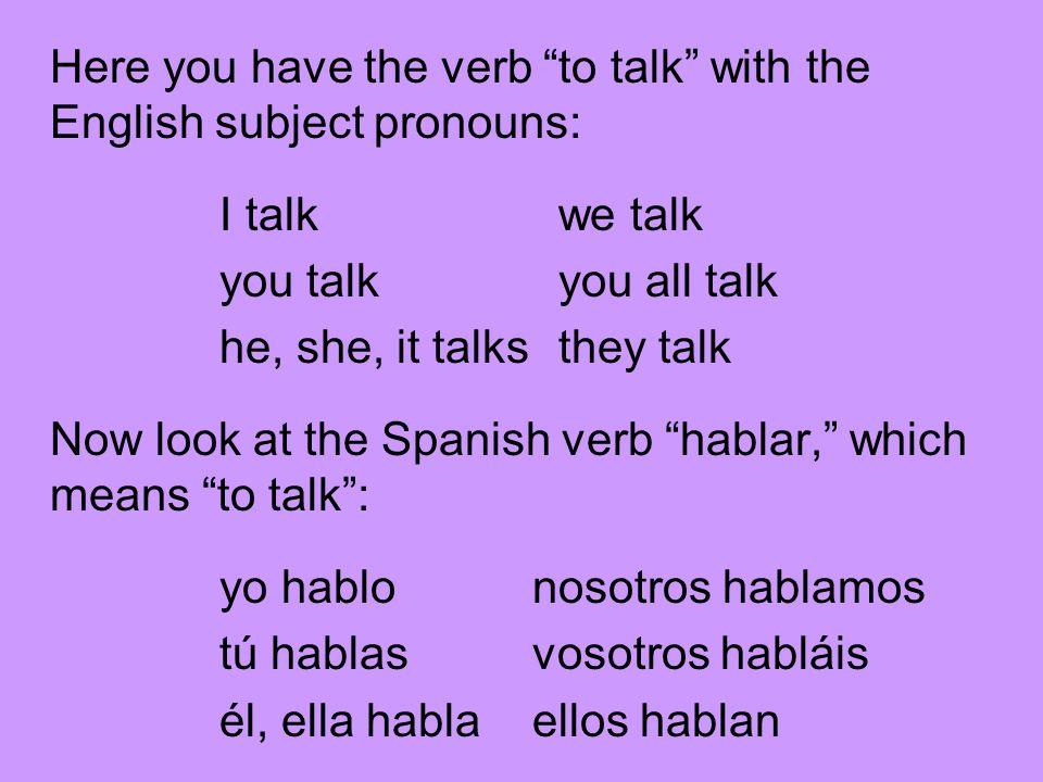 Let's look at how we get all those verb forms: yo hablonosotros hablamos tú hablasvosotros habláis él, ella hablaellos hablan What you do is take off the –ar and add the following endings: -o-amos -as-áis -a-an