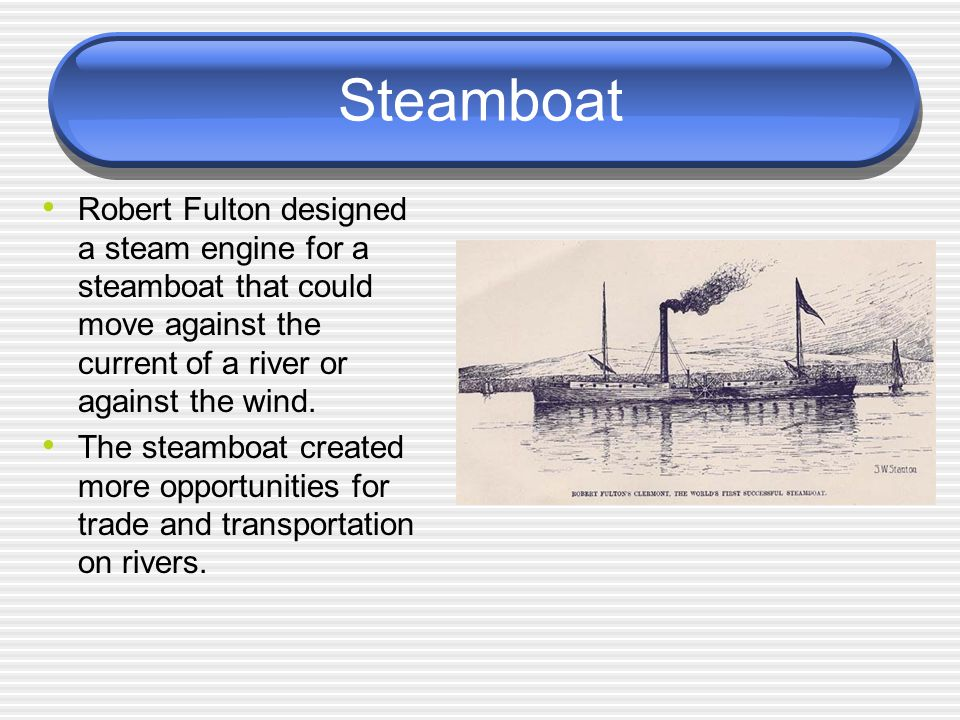 Steamboat Robert Fulton designed a steam engine for a steamboat that could move against the current of a river or against the wind. The steamboat crea