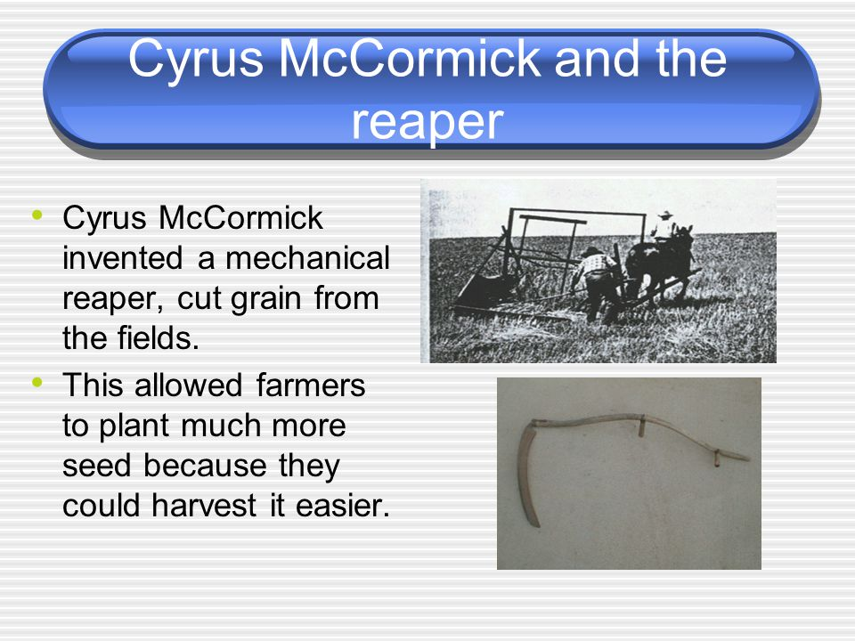 Cyrus McCormick and the reaper Cyrus McCormick invented a mechanical reaper, cut grain from the fields. This allowed farmers to plant much more seed b